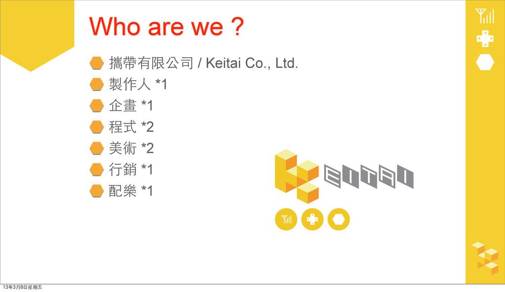 Who are we ? 攜帶有限公司 / Keitai Co., Ltd. 製作⼈人 *1 ...