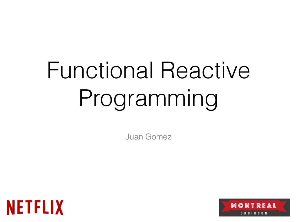 Functional Reactive Programming Juan Gomez