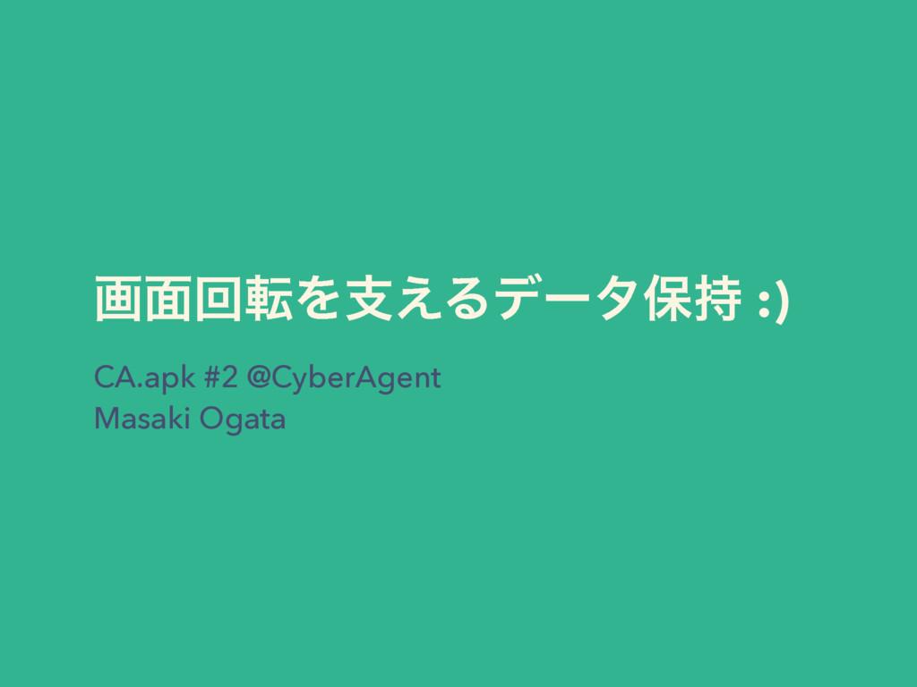 CA.apk #2 @CyberAgent Masaki Ogata ը໘ճసΛࢧ͑Δσʔλอ...