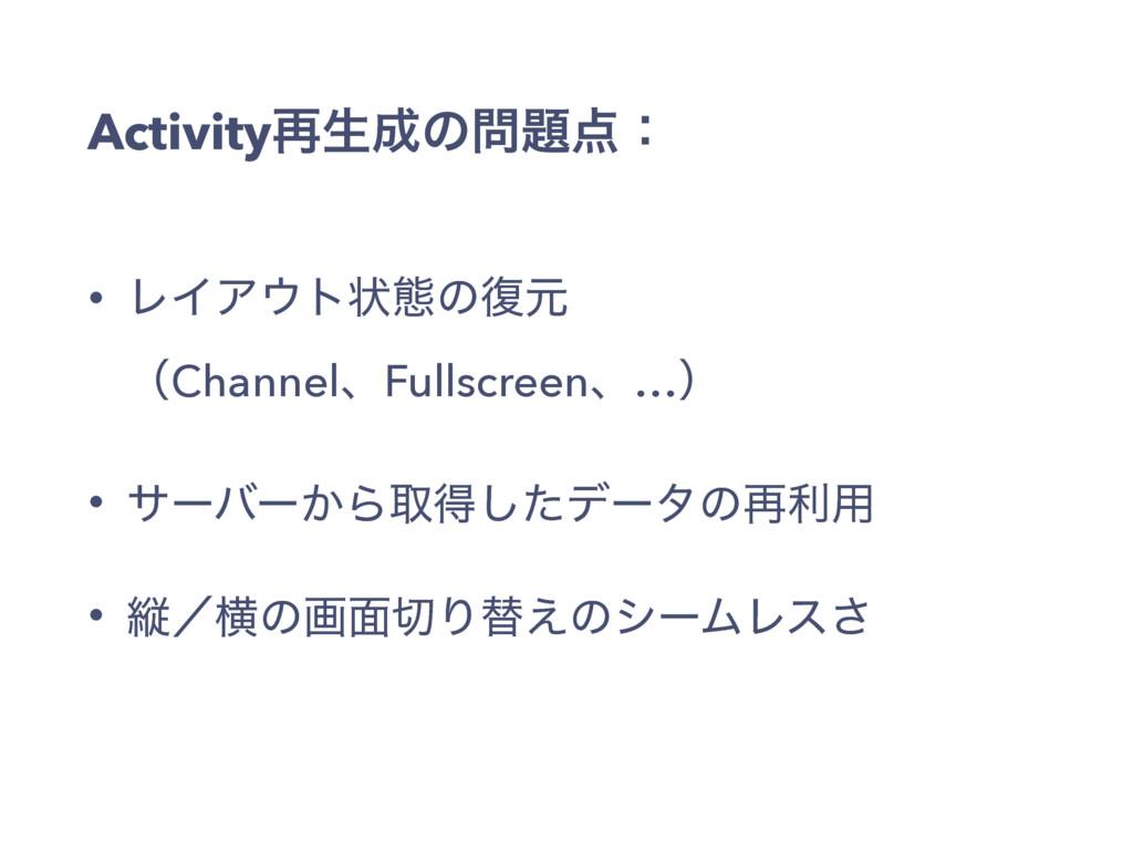 Activity࠶ੜͷɿ • ϨΠΞτঢ়ଶͷ෮ݩ ʢChannelɺFullscr...