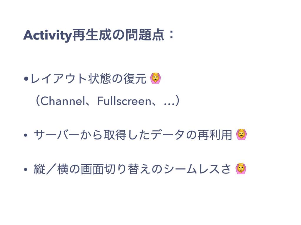 Activity࠶ੜͷɿ •ϨΠΞτঢ়ଶͷ෮ݩ  ʢChannelɺFullscr...