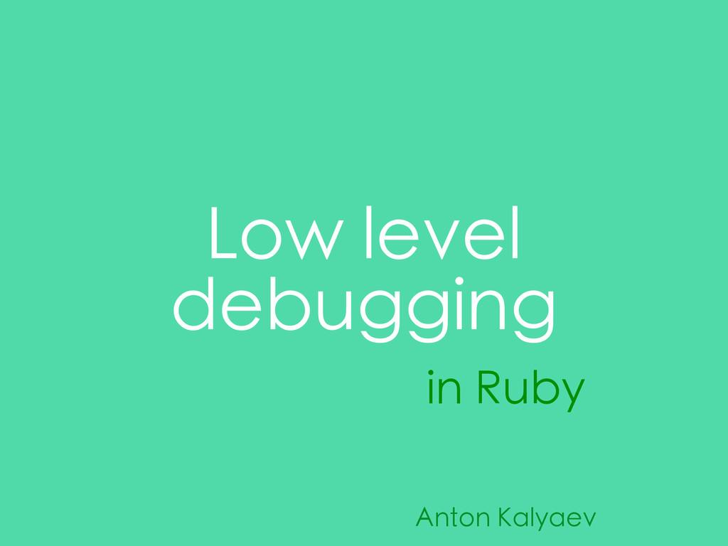 Low level debugging in Ruby Anton Kalyaev