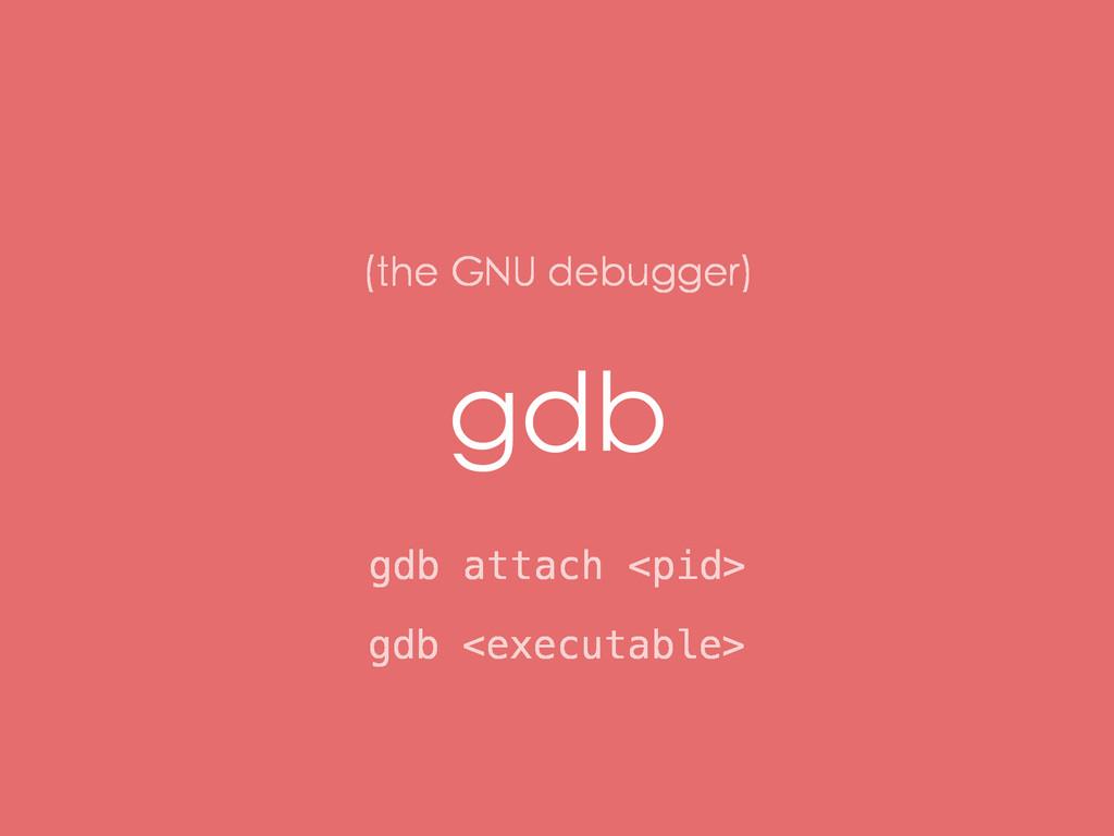 gdb gdb attach <pid> (the GNU debugger) gdb <ex...