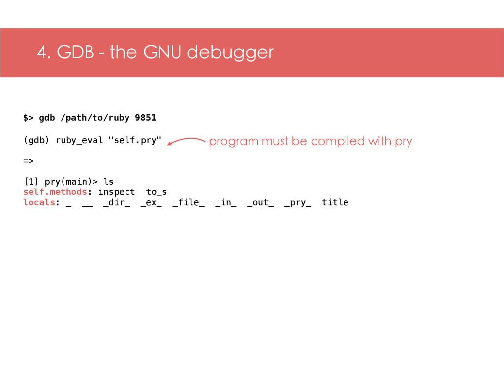 4. GDB - the GNU debugger $> gdb /path/to/ruby ...