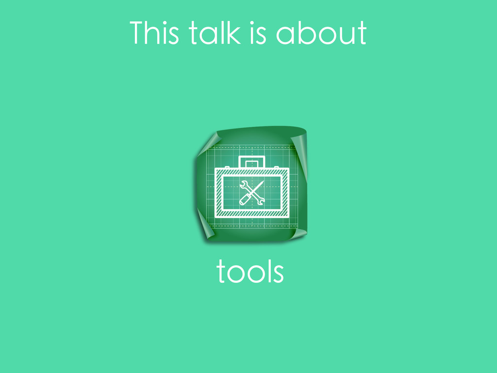This talk is about tools