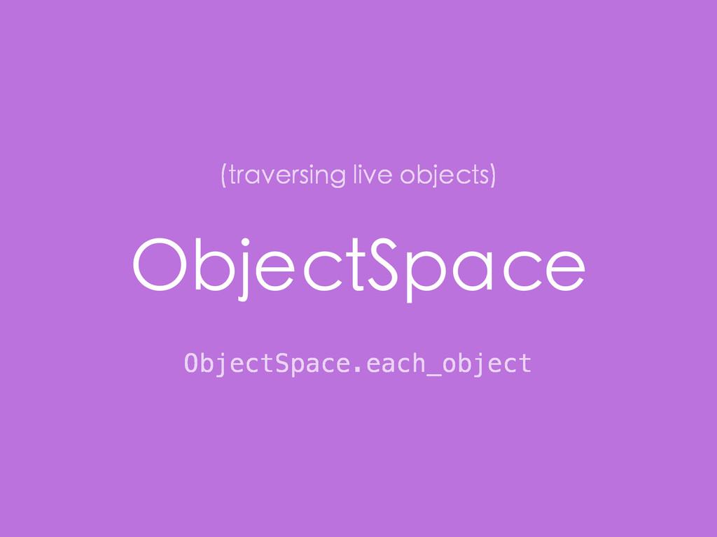 ObjectSpace ObjectSpace.each_object (traversing...