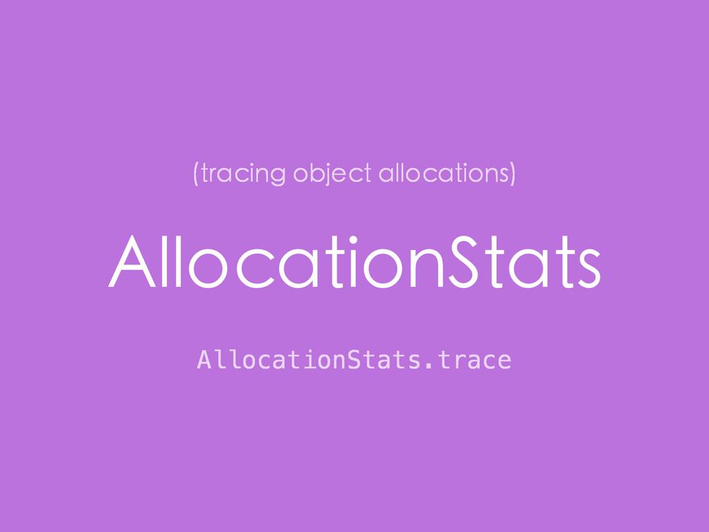 AllocationStats AllocationStats.trace (tracing ...