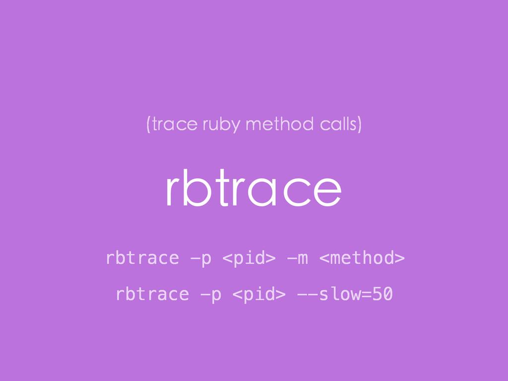 rbtrace rbtrace -p <pid> -m <method> (trace rub...