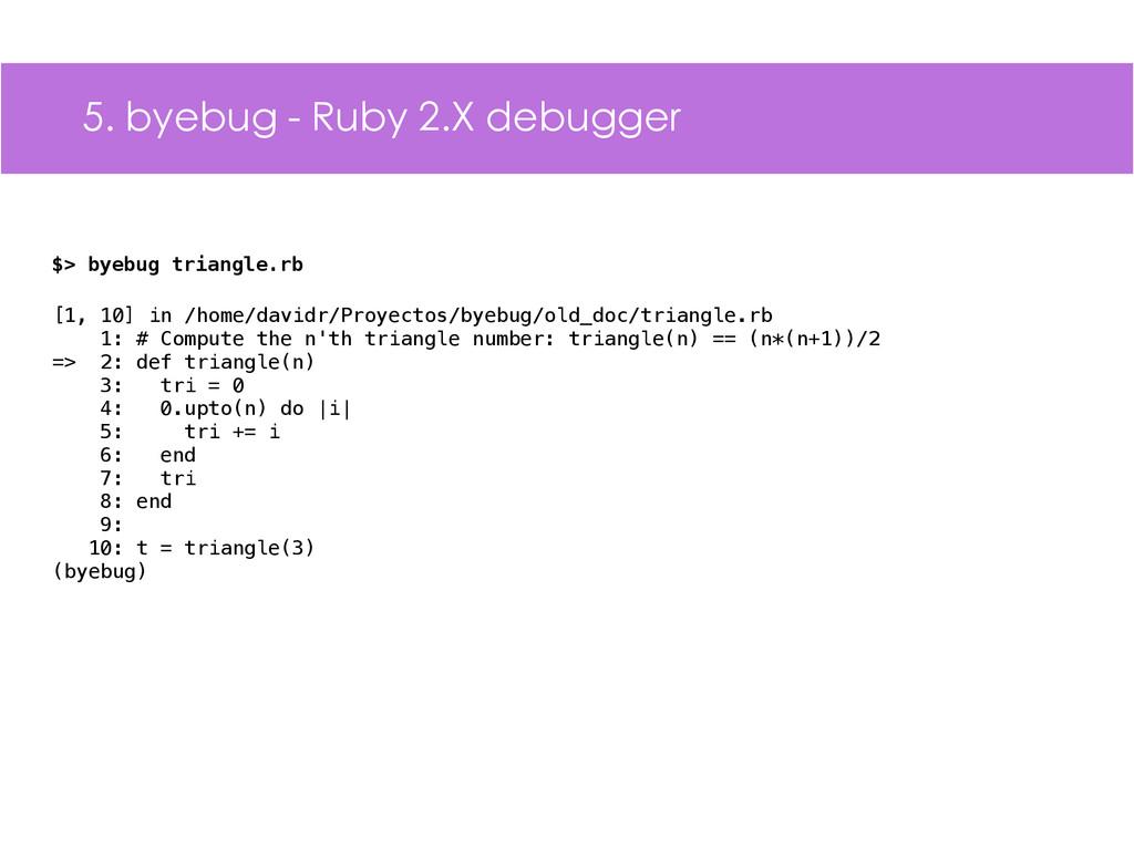 5. byebug - Ruby 2.X debugger $> byebug triangl...