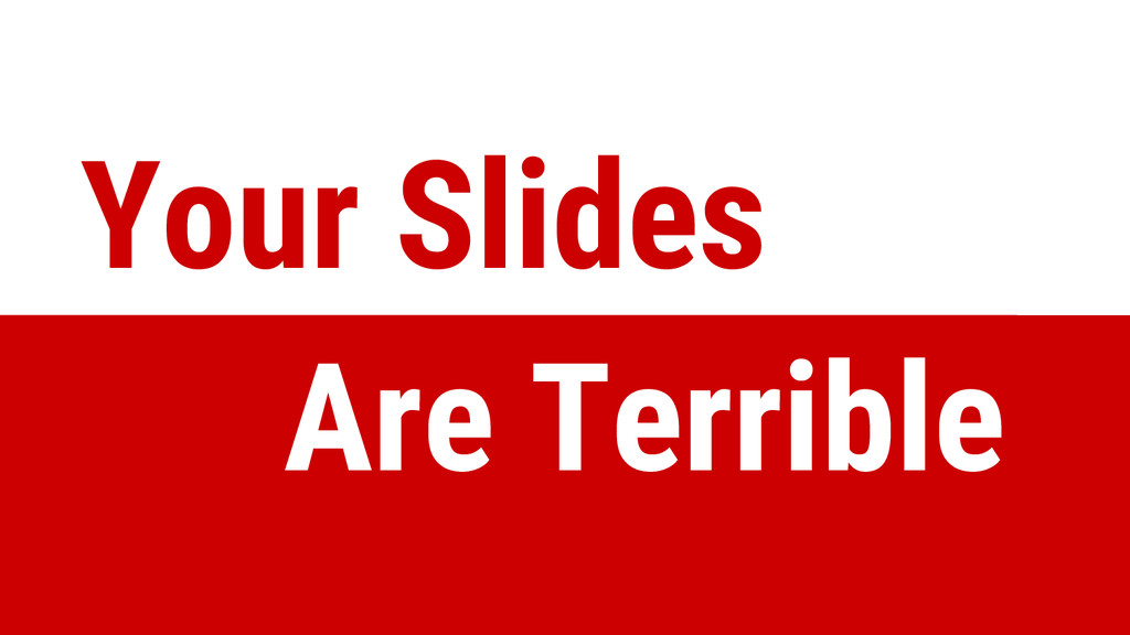 Your Slides Are Terrible