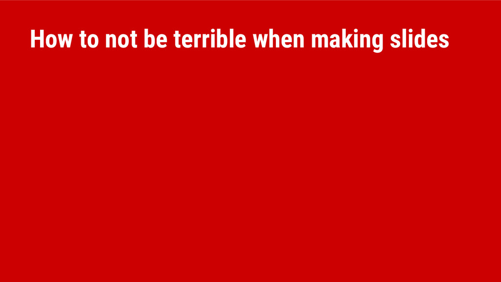 How to not be terrible when making slides