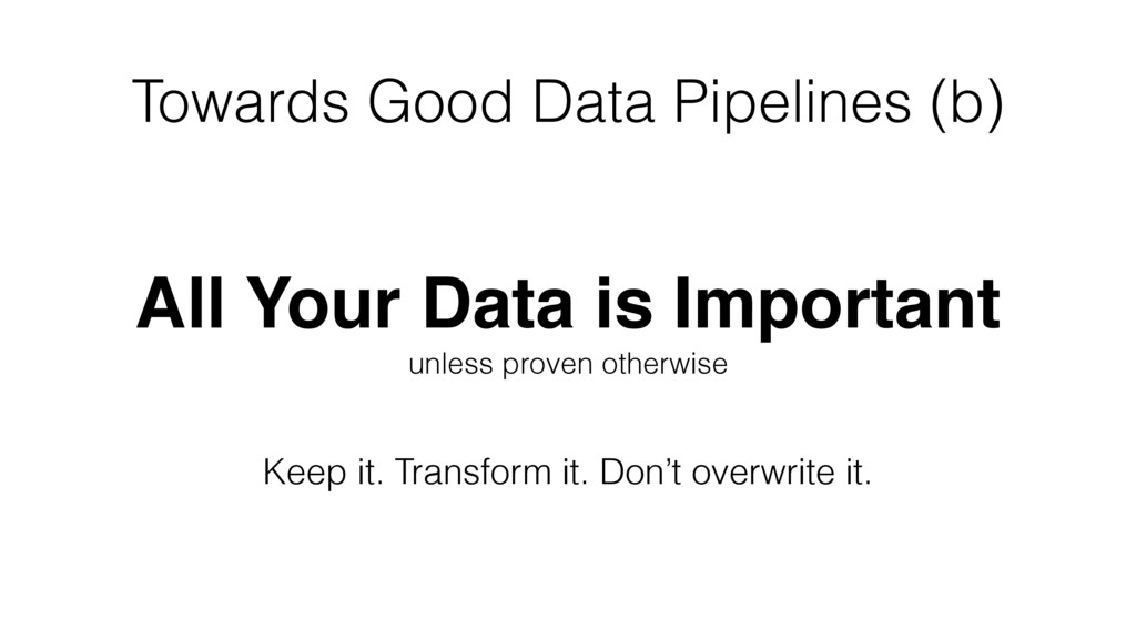Towards Good Data Pipelines (b) All Your Data i...