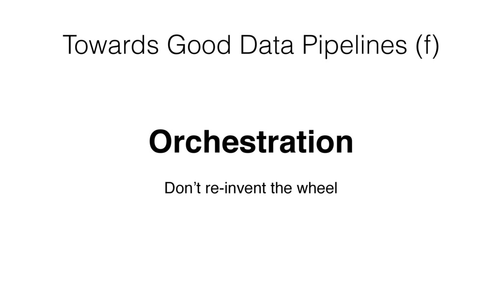 Towards Good Data Pipelines (f) Orchestration D...