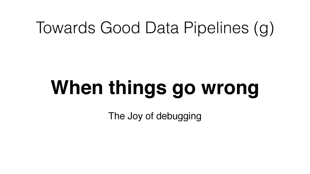 Towards Good Data Pipelines (g) When things go ...