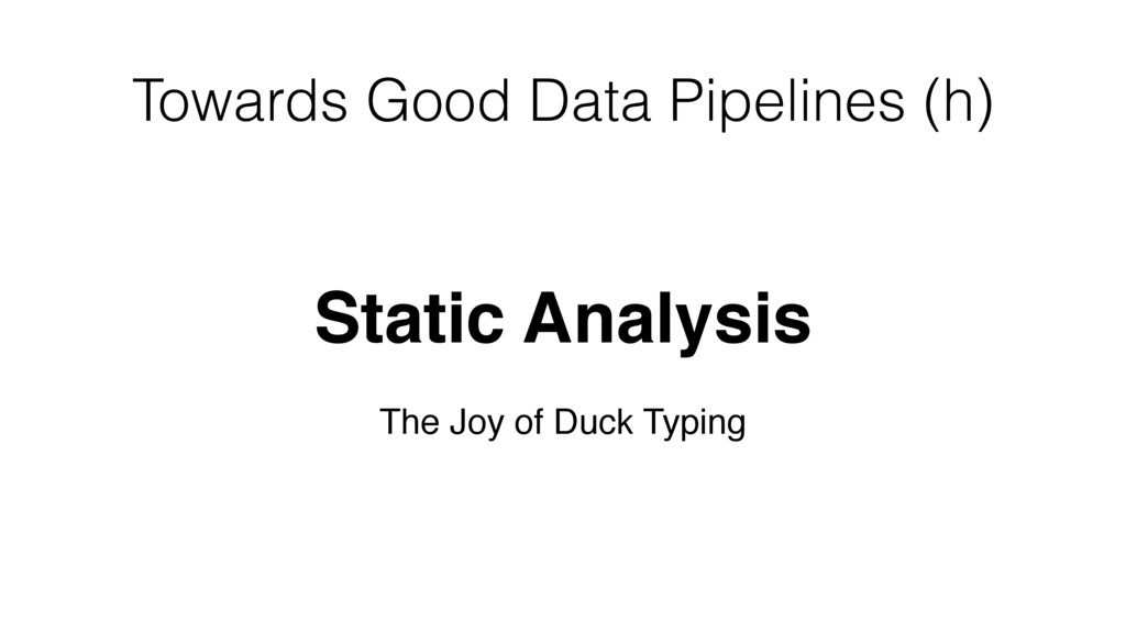 Towards Good Data Pipelines (h) Static Analysis...