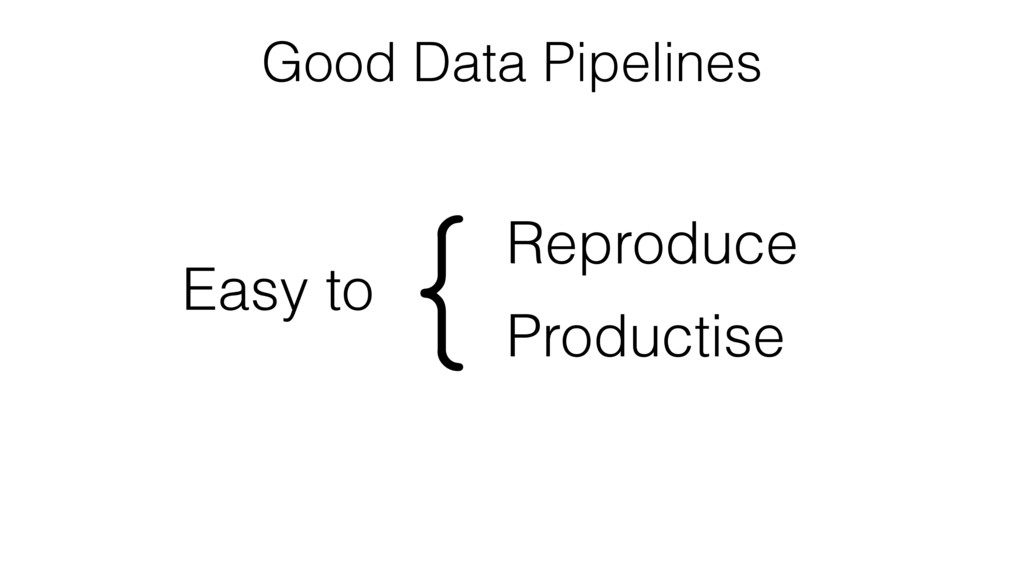 Good Data Pipelines Easy to Reproduce Productis...