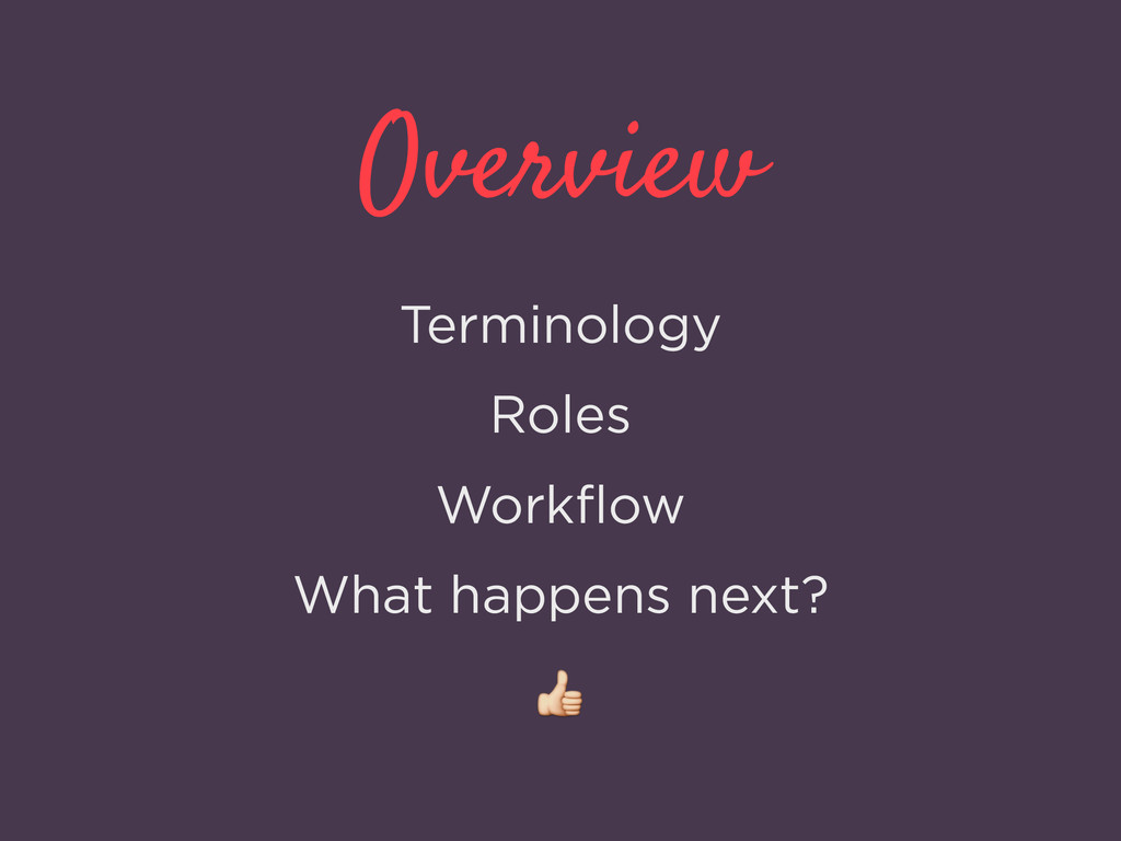 Overview Terminology Roles Workflow What happens...