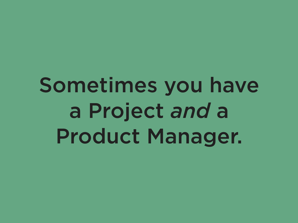 Sometimes you have a Project and a Product Mana...