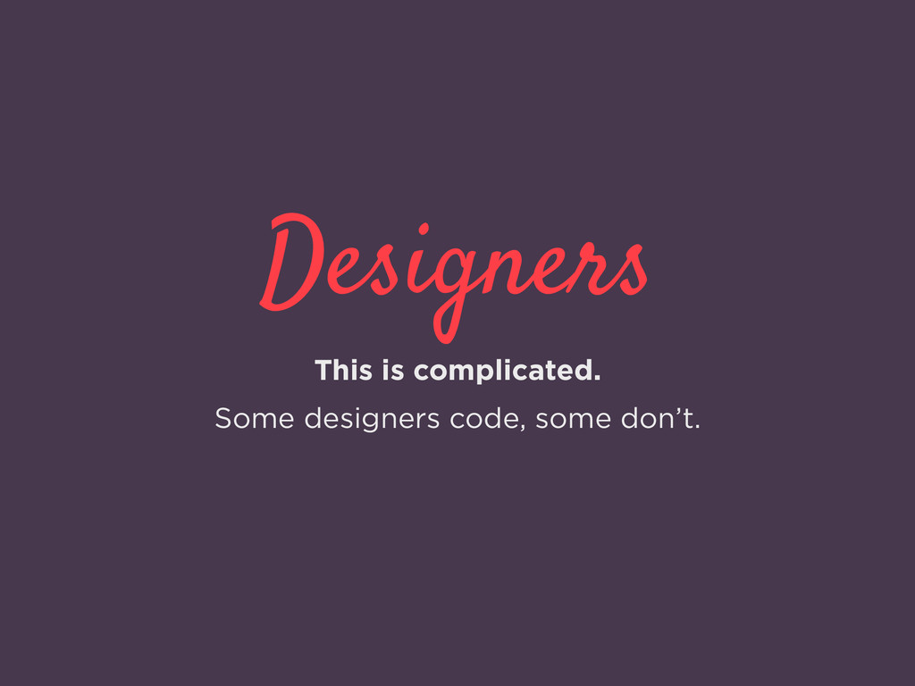 Designers This is complicated. Some designers c...
