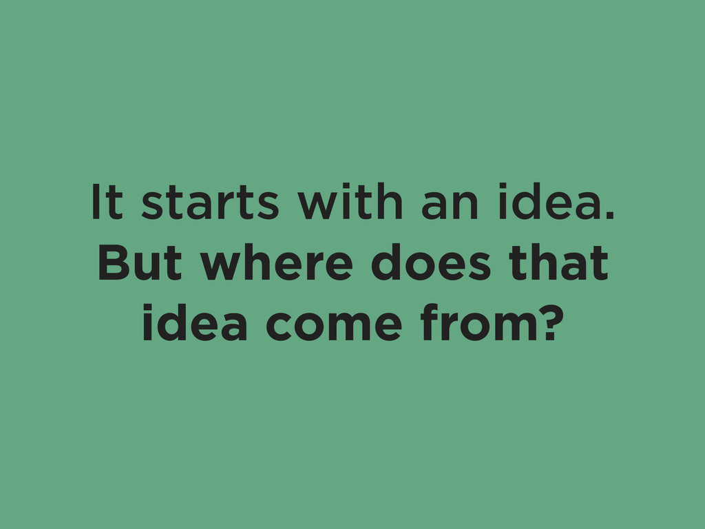 It starts with an idea. But where does that ide...