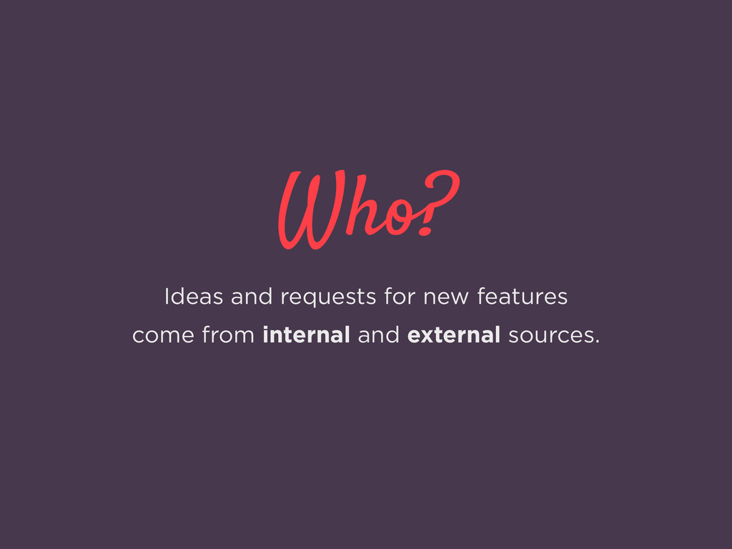Who? Ideas and requests for new features come f...