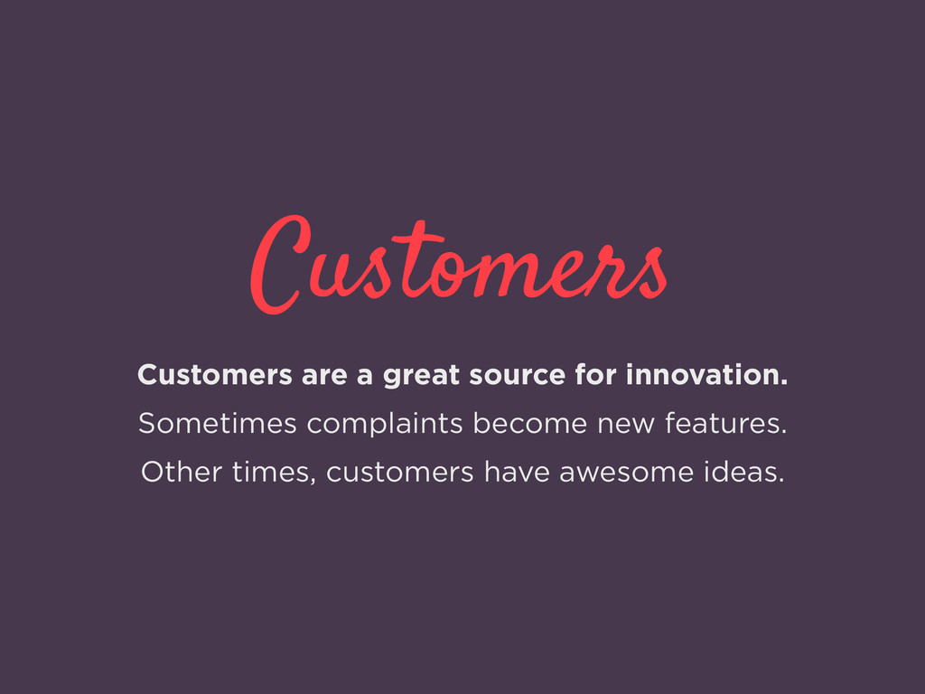 Customers Customers are a great source for inno...