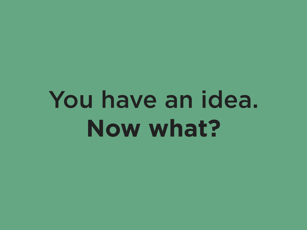 You have an idea. Now what?
