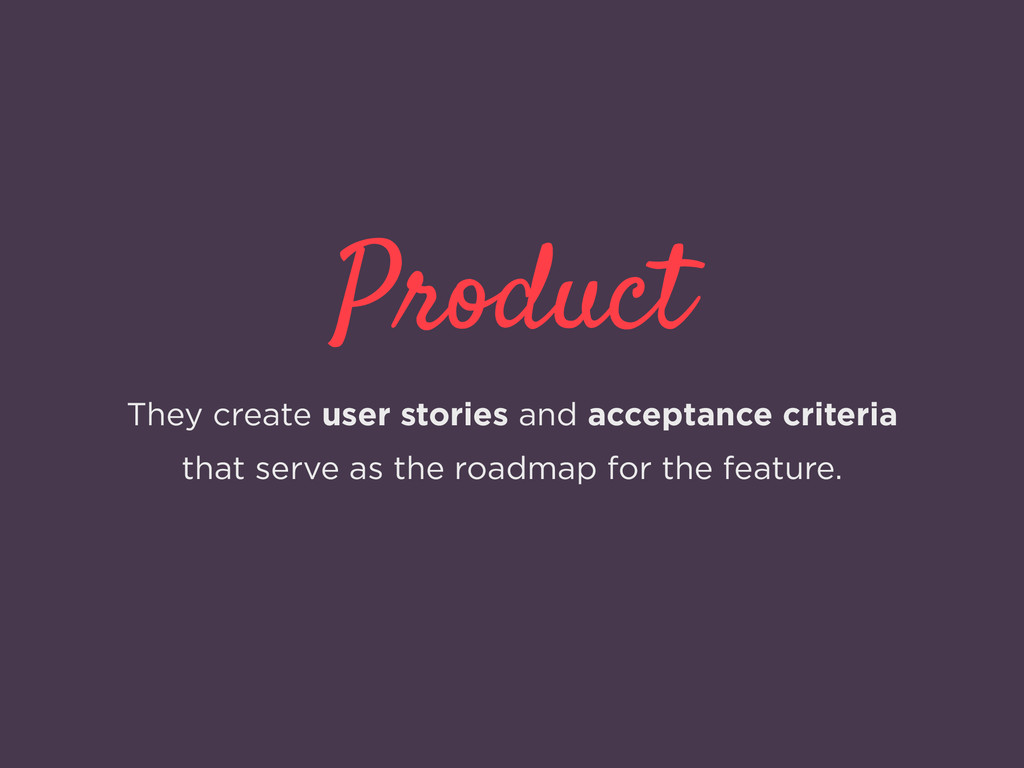 Product They create user stories and acceptance...