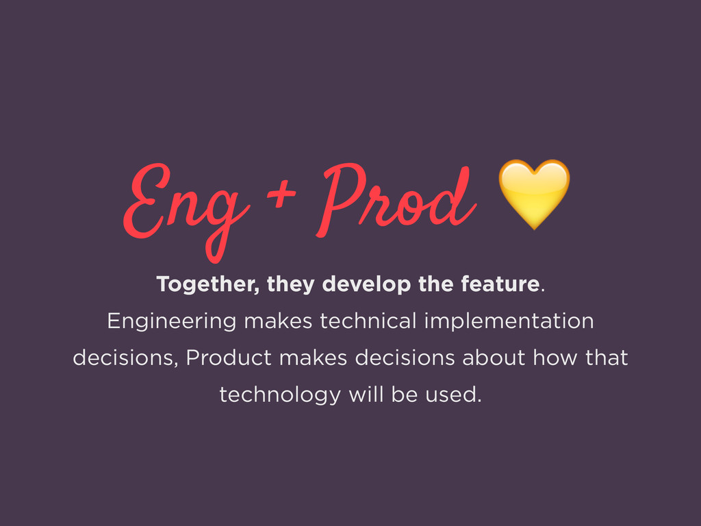 Eng + Prod  Together, they develop the feature....