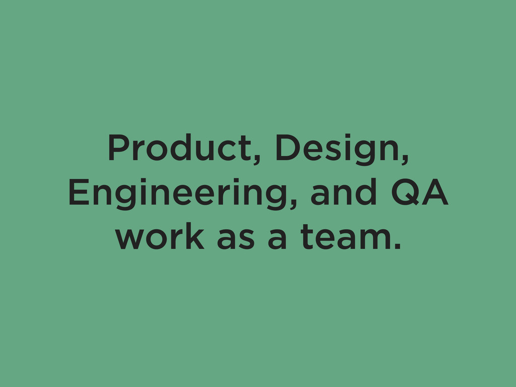Product, Design, Engineering, and QA work as a ...