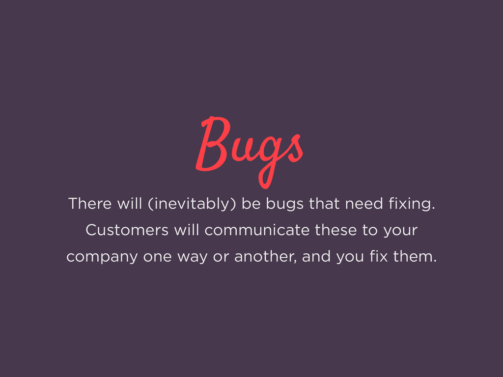 Bugs There will (inevitably) be bugs that need ...