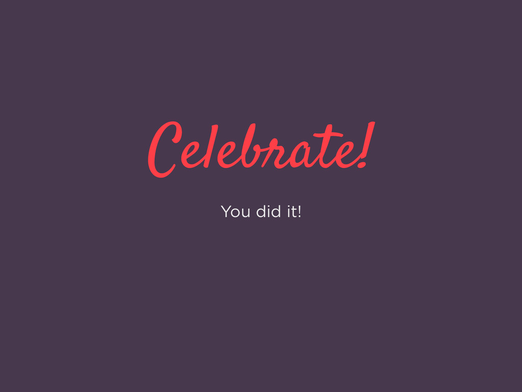 Celebrate! You did it!