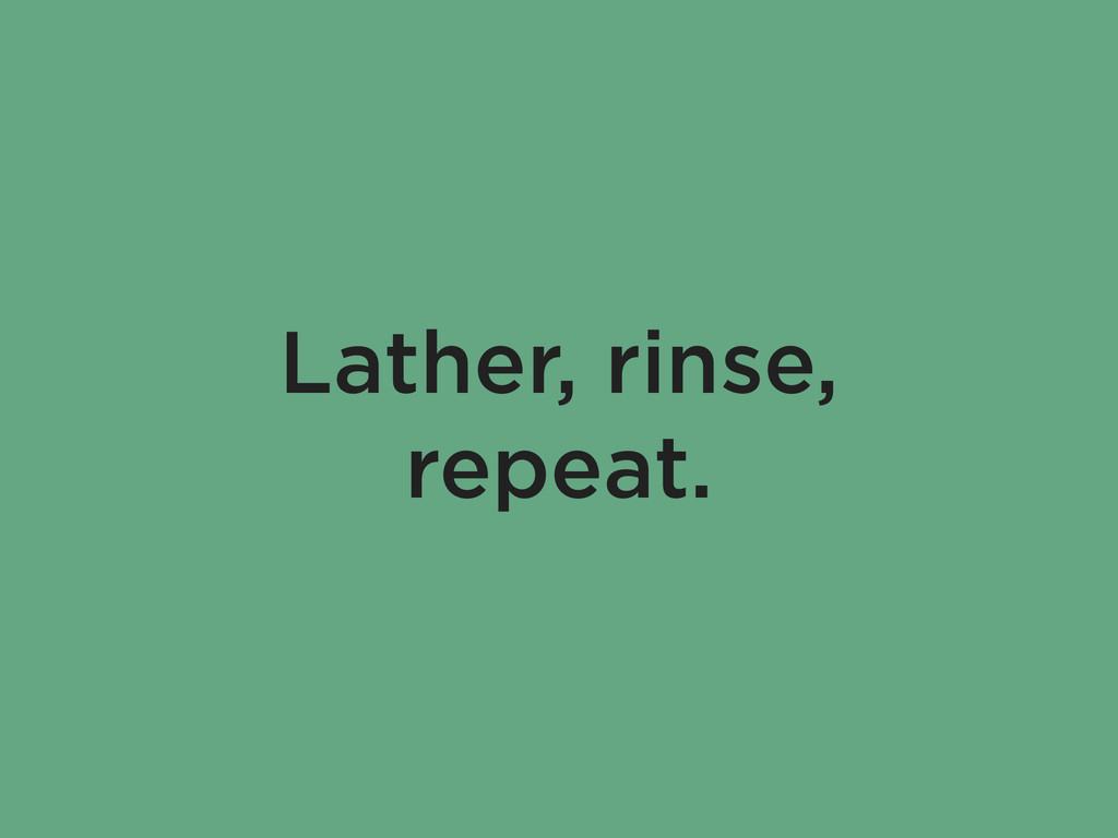 Lather, rinse, repeat.