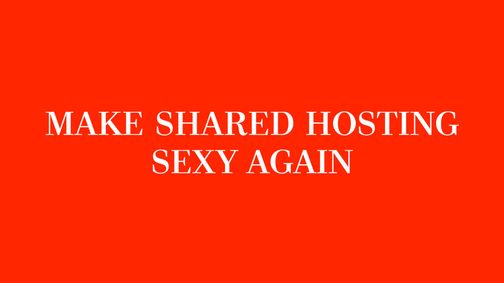 MAKE SHARED HOSTING SEXY AGAIN