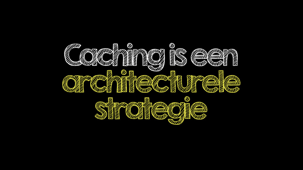 Caching is een architecturele strategie