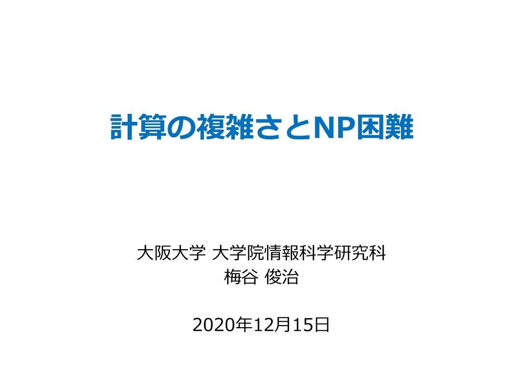 計算の複雑さとNP困難 ⼤阪⼤学 ⼤学院情報科学研究科 梅⾕ 俊治 2020年12⽉15⽇