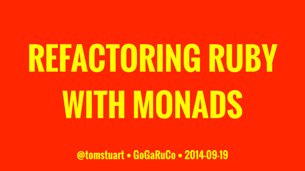 REFACTORING RUBY WITH MONADS @tomstuart • GoGaR...