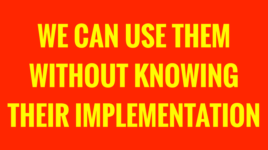 WE CAN USE THEM WITHOUT KNOWING THEIR IMPLEMENT...