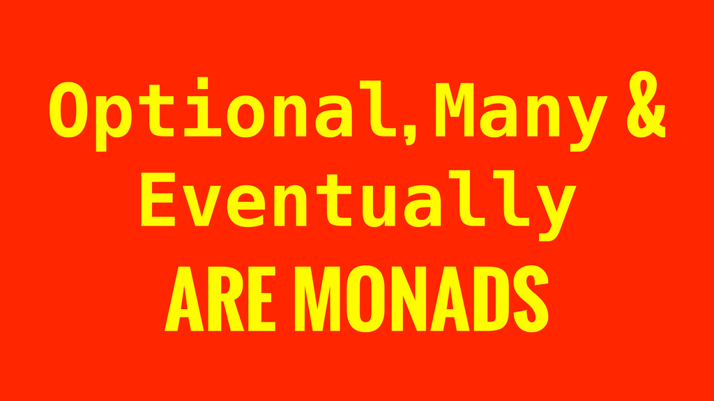 Optional, Many & Eventually ARE MONADS