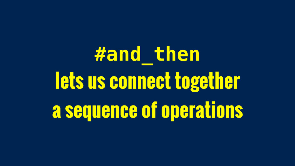 #and_then lets us connect together a sequence o...