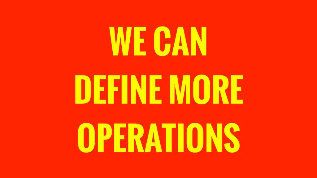 WE CAN DEFINE MORE OPERATIONS