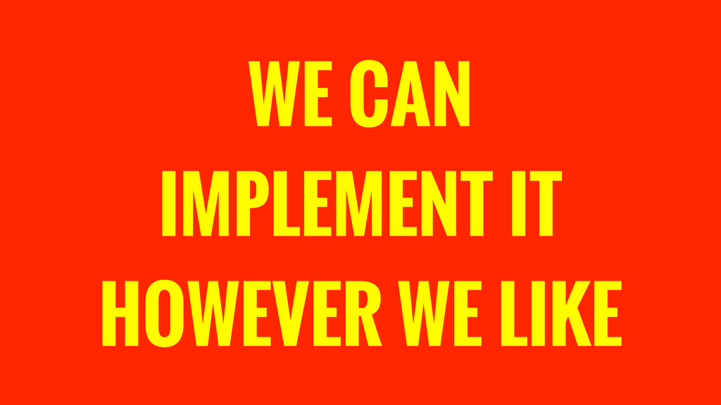WE CAN IMPLEMENT IT HOWEVER WE LIKE