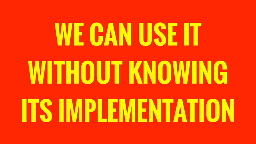 WE CAN USE IT WITHOUT KNOWING ITS IMPLEMENTATION
