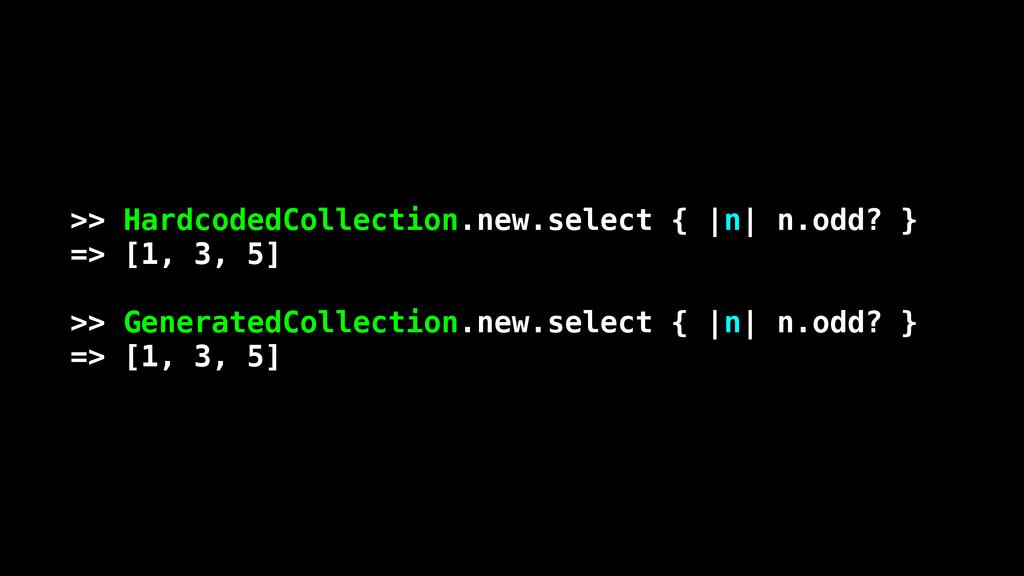 >> HardcodedCollection.new.select { |n| n.odd? ...