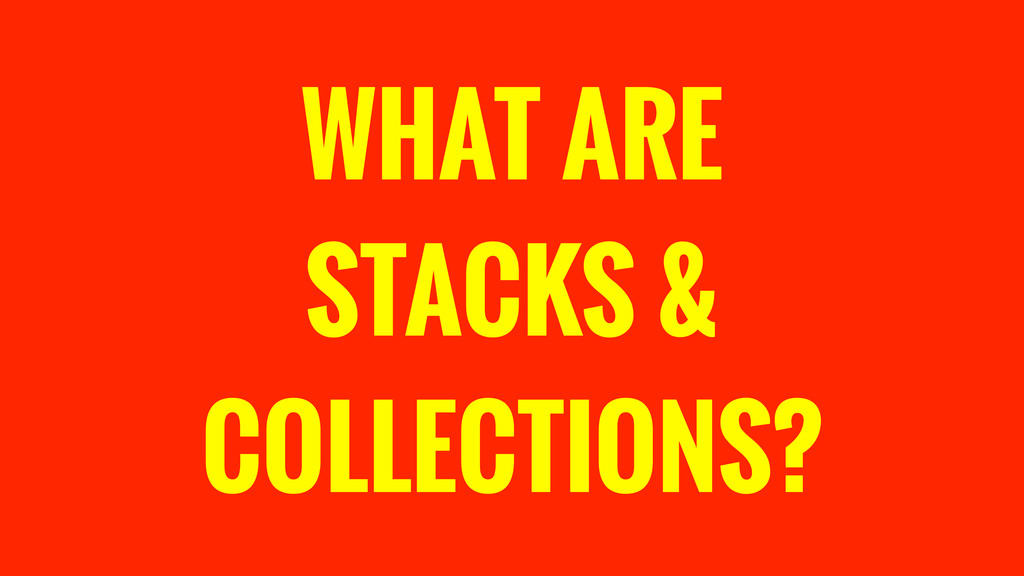 WHAT ARE STACKS & COLLECTIONS?