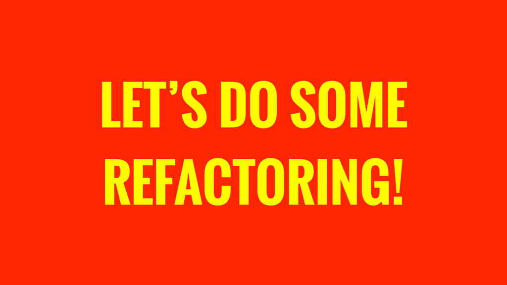 LET'S DO SOME REFACTORING!