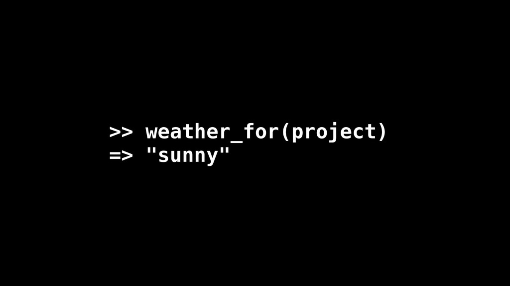 """>> weather_for(project) => """"sunny"""""""