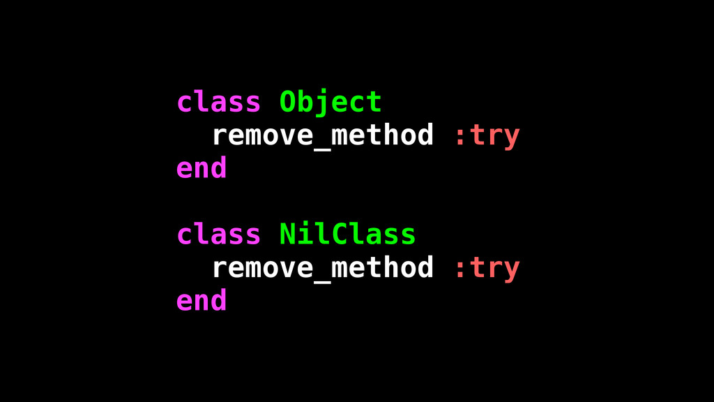 class Object remove_method :try end ! class Nil...