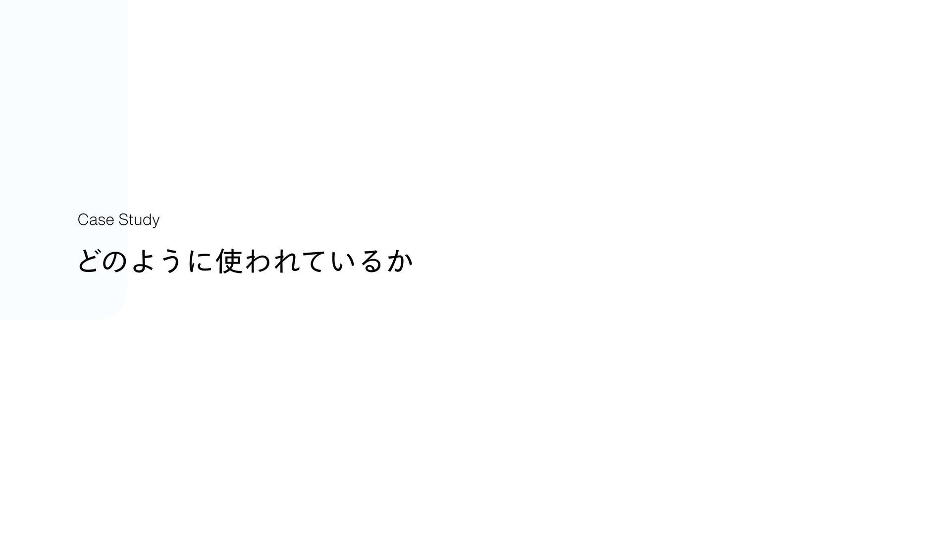 ͲͷΑ͏ʹΘΕ͍ͯΔ͔ Case Study