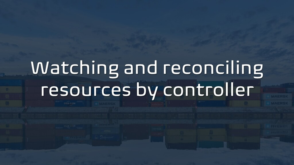 Watching and reconciling resources by controller